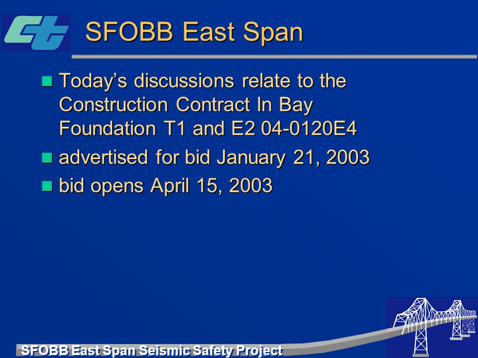 SFOBB East Span Seismic Safety Project SFOBB East Span Today's discussions relate to the Construction Contract In Bay Foundation T1 and E2 04-0120E4 T