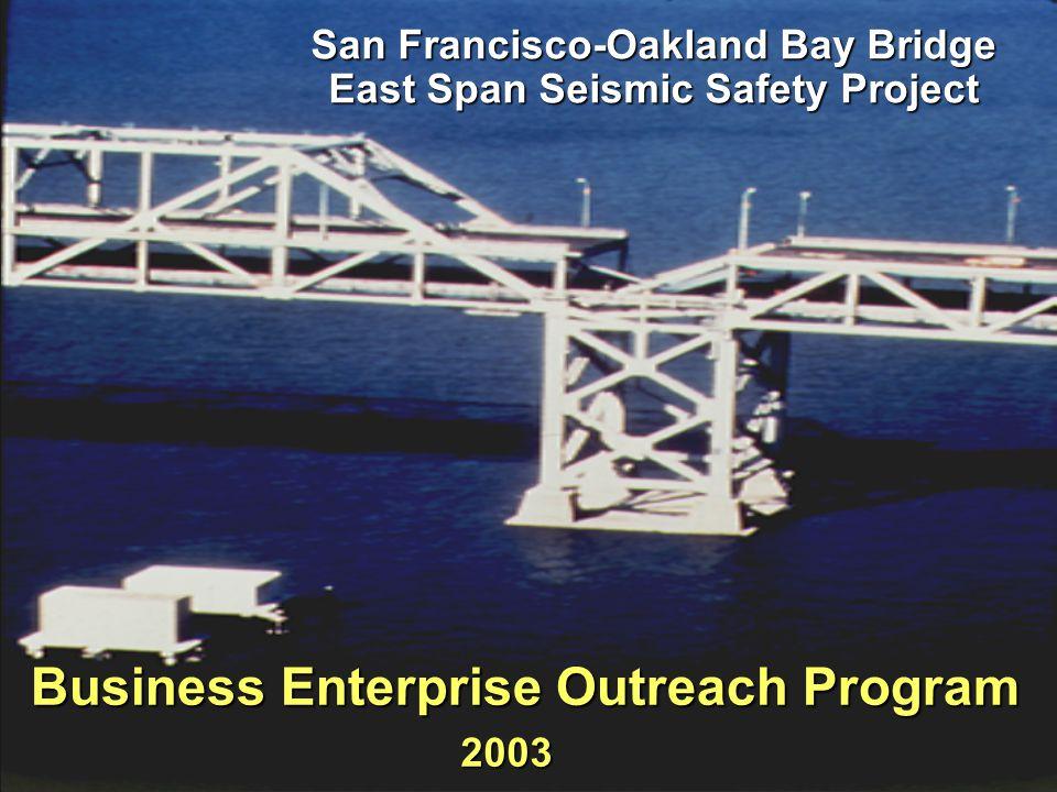 SFOBB East Span Seismic Safety Project San Francisco-Oakland Bay Bridge East Span Seismic Safety Project Business Enterprise Outreach Program 2003