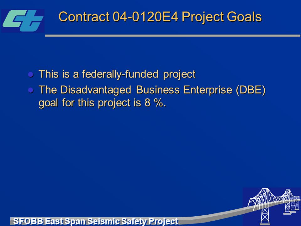 SFOBB East Span Seismic Safety Project Contract 04-0120E4 Project Goals l This is a federally-funded project l The Disadvantaged Business Enterprise (