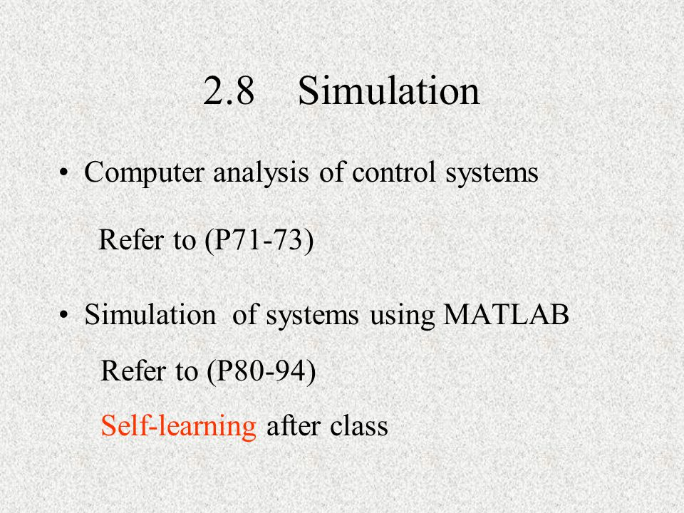 2.8 Simulation Computer analysis of control systems Simulation of systems using MATLAB Refer to (P71-73) Refer to (P80-94) Self-learning after class