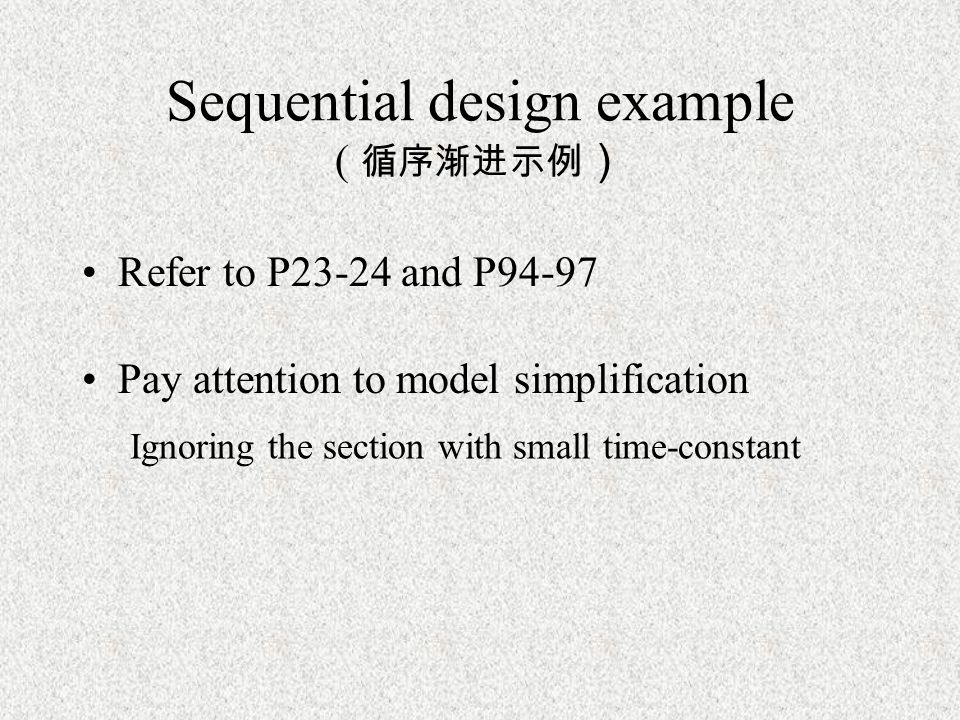 Sequential design example ( 循序渐进示例 ) Refer to P23-24 and P94-97 Pay attention to model simplification Ignoring the section with small time-constant
