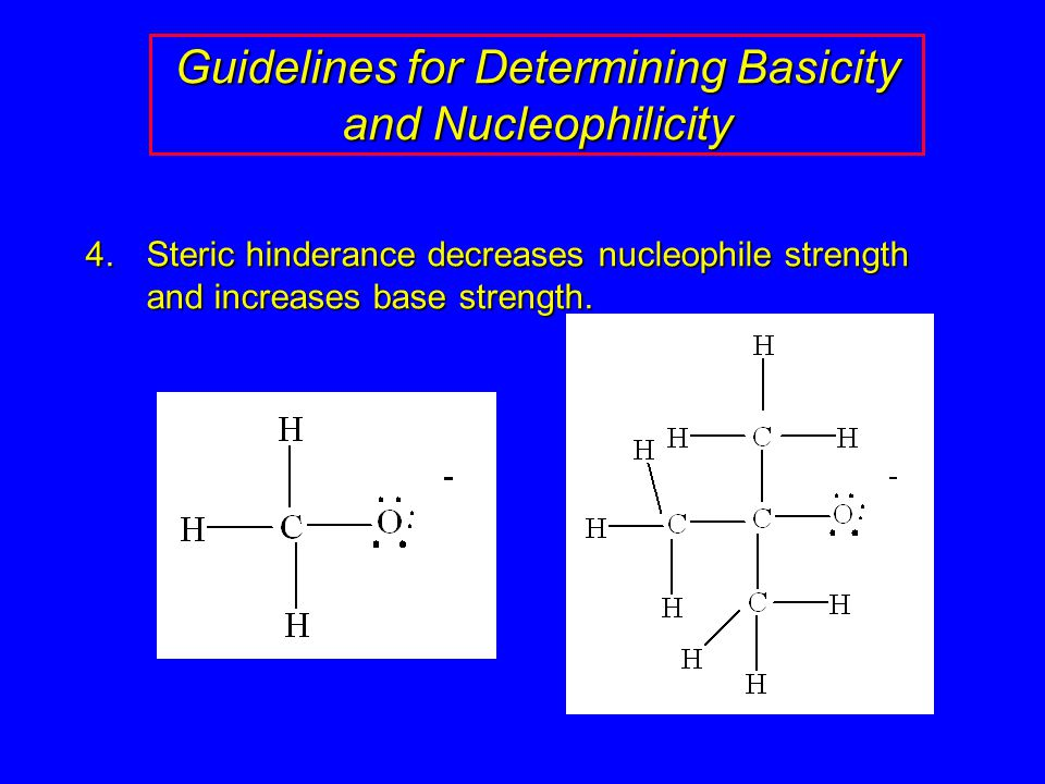 Guidelines for Determining Basicity and Nucleophilicity 4.Steric hinderance decreases nucleophile strength and increases base strength.