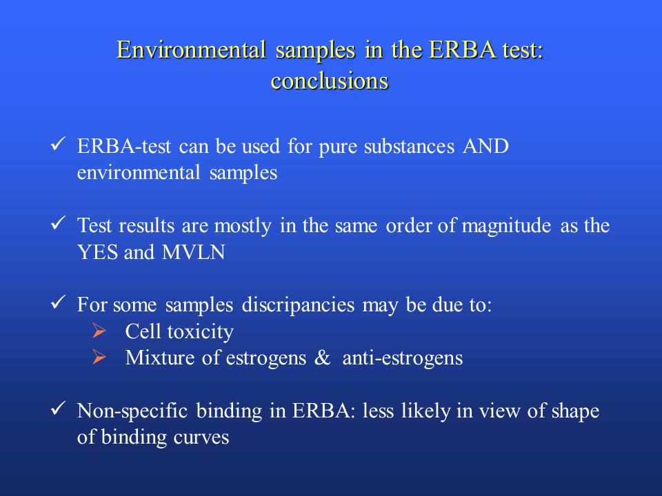 Environmental samples in the ERBA test: conclusions ERBA-test can be used for pure substances AND environmental samples Test results are mostly in the same order of magnitude as the YES and MVLN For some samples discripancies may be due to:  Cell toxicity  Mixture of estrogens & anti-estrogens Non-specific binding in ERBA: less likely in view of shape of binding curves