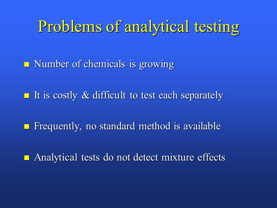 Problems of analytical testing n Number of chemicals is growing n It is costly & difficult to test each separately n Frequently, no standard method is available n Analytical tests do not detect mixture effects