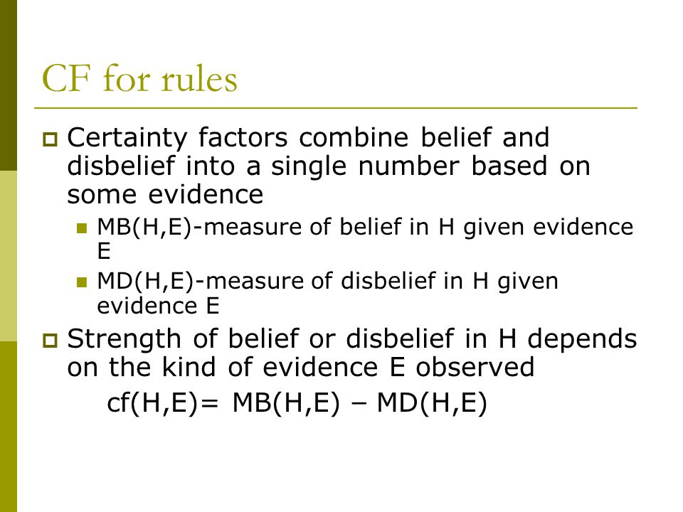 CF for rules  Certainty factors combine belief and disbelief into a single number based on some evidence MB(H,E)-measure of belief in H given evidence E MD(H,E)-measure of disbelief in H given evidence E  Strength of belief or disbelief in H depends on the kind of evidence E observed cf(H,E)= MB(H,E) – MD(H,E)