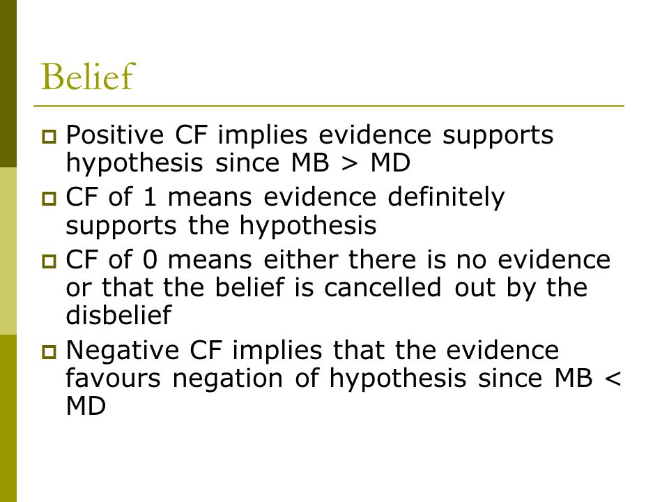 Belief  Positive CF implies evidence supports hypothesis since MB > MD  CF of 1 means evidence definitely supports the hypothesis  CF of 0 means either there is no evidence or that the belief is cancelled out by the disbelief  Negative CF implies that the evidence favours negation of hypothesis since MB < MD