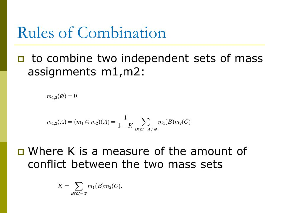 Rules of Combination  to combine two independent sets of mass assignments m1,m2:  Where K is a measure of the amount of conflict between the two mass sets