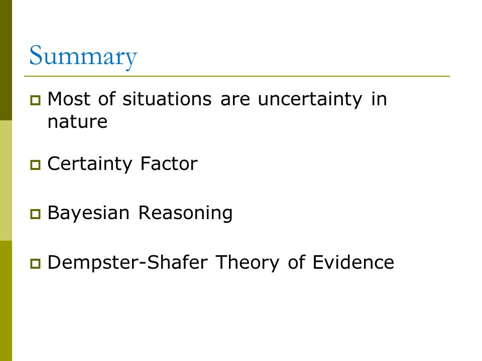 Summary  Most of situations are uncertainty in nature  Certainty Factor  Bayesian Reasoning  Dempster-Shafer Theory of Evidence