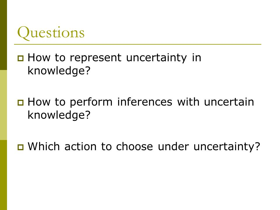 Questions  How to represent uncertainty in knowledge.