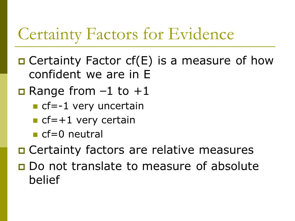 Certainty Factors for Evidence  Certainty Factor cf(E) is a measure of how confident we are in E  Range from – 1 to +1 cf=-1 very uncertain cf=+1 very certain cf=0 neutral  Certainty factors are relative measures  Do not translate to measure of absolute belief
