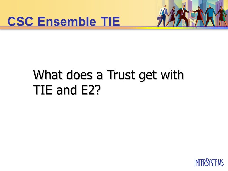 What does a Trust get with TIE and E2? CSC Ensemble TIE