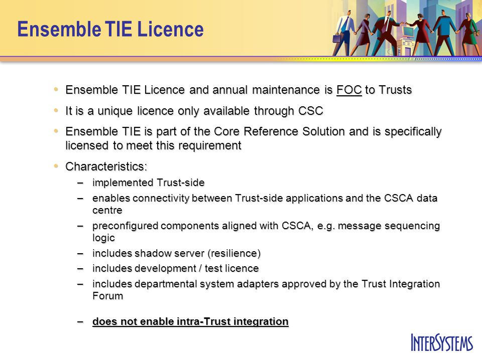 Ensemble TIE Support Services As part of an implementation of any Core Reference Solution, CSC will: As part of an implementation of any Core Reference Solution, CSC will: –install Ensemble on Trust hardware –perform basic TIE configuration, e.g.