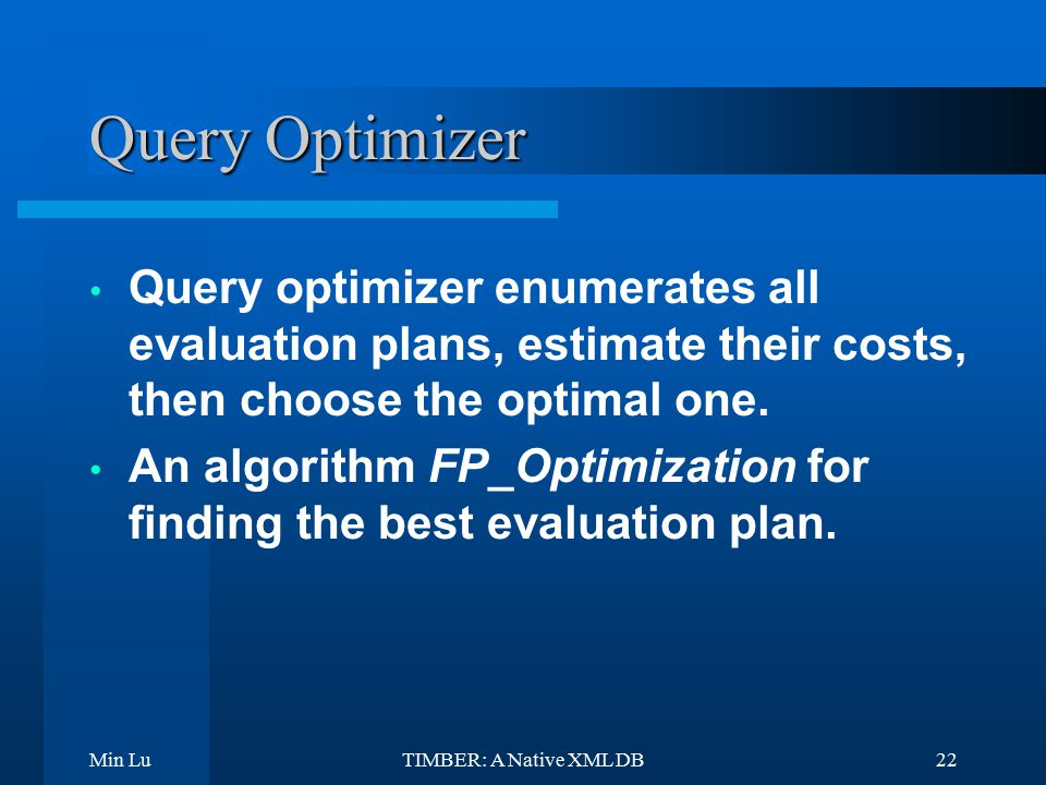 Min LuTIMBER: A Native XML DB22 Query Optimizer Query optimizer enumerates all evaluation plans, estimate their costs, then choose the optimal one.