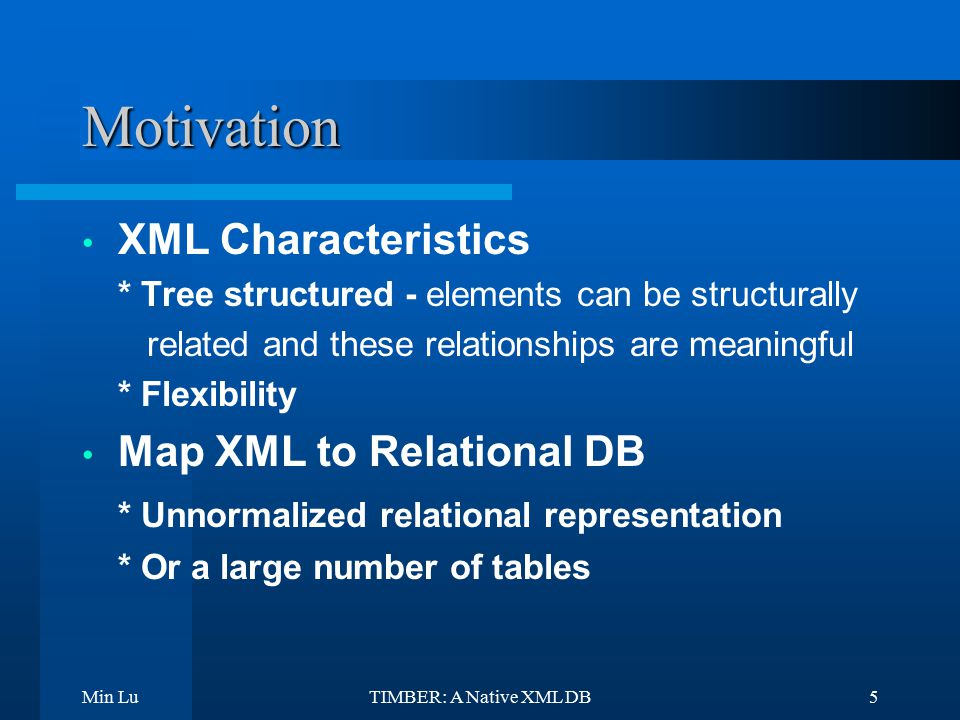 Min LuTIMBER: A Native XML DB5 Motivation XML Characteristics * Tree structured - elements can be structurally related and these relationships are meaningful * Flexibility Map XML to Relational DB * Unnormalized relational representation * Or a large number of tables