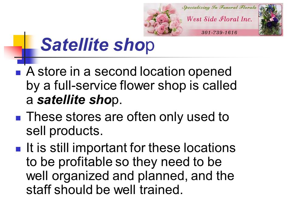 Satellite shop A store in a second location opened by a full-service flower shop is called a satellite shop.