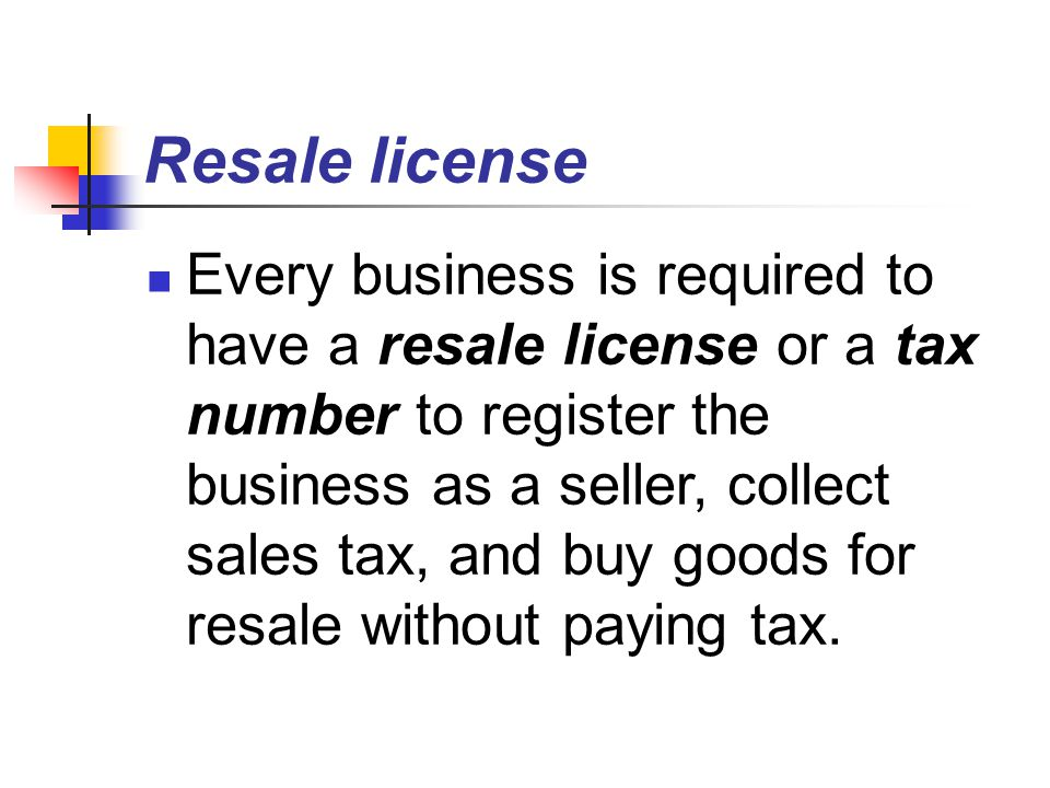Resale license Every business is required to have a resale license or a tax number to register the business as a seller, collect sales tax, and buy goods for resale without paying tax.