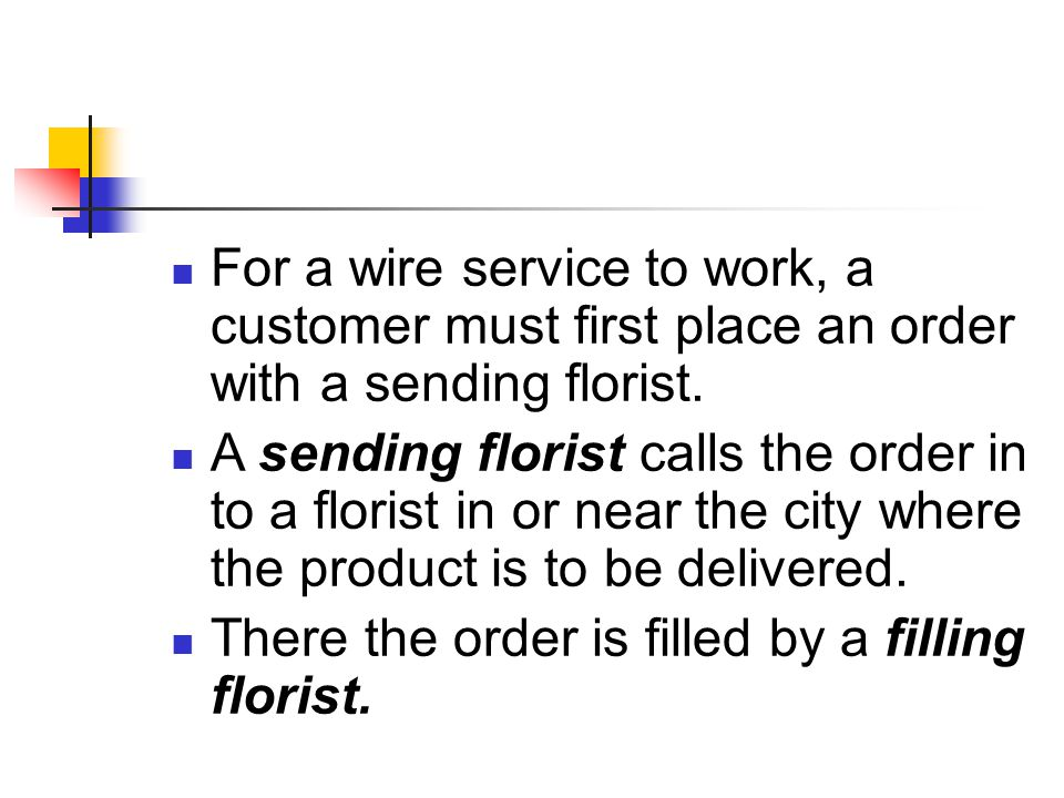 For a wire service to work, a customer must first place an order with a sending florist.