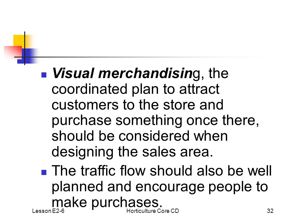 Lesson E2-6Horticulture Core CD32 Visual merchandising, the coordinated plan to attract customers to the store and purchase something once there, should be considered when designing the sales area.