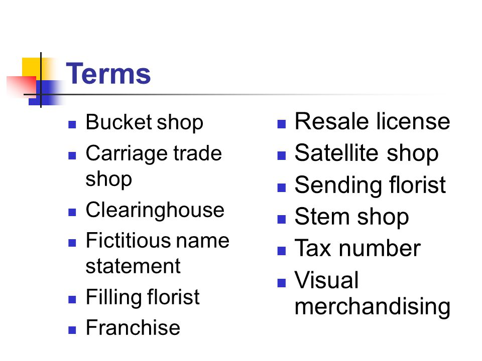 Terms Bucket shop Carriage trade shop Clearinghouse Fictitious name statement Filling florist Franchise Resale license Satellite shop Sending florist Stem shop Tax number Visual merchandising