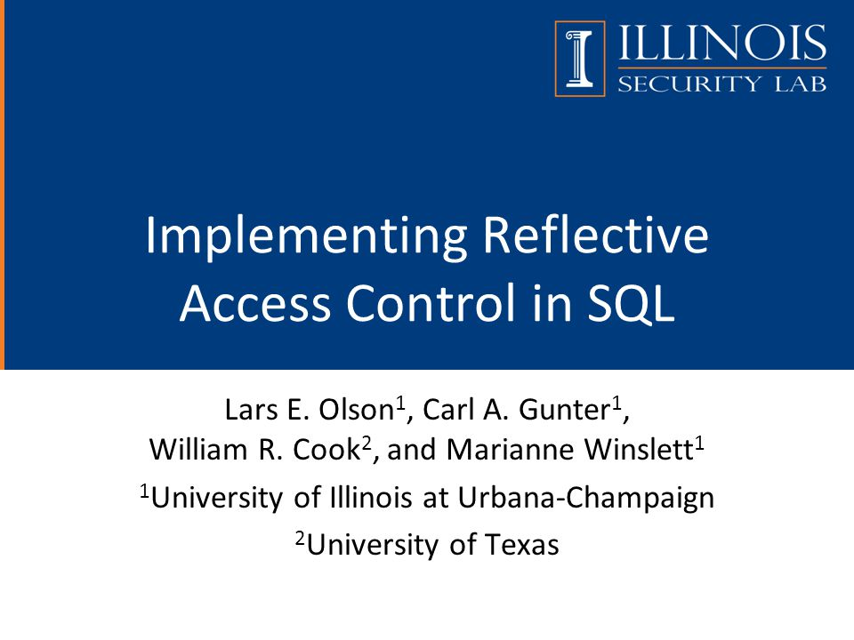 Implementing Reflective Access Control in SQL Lars E. Olson 1, Carl A. Gunter 1, William R. Cook 2, and Marianne Winslett 1 1 University of Illinois a