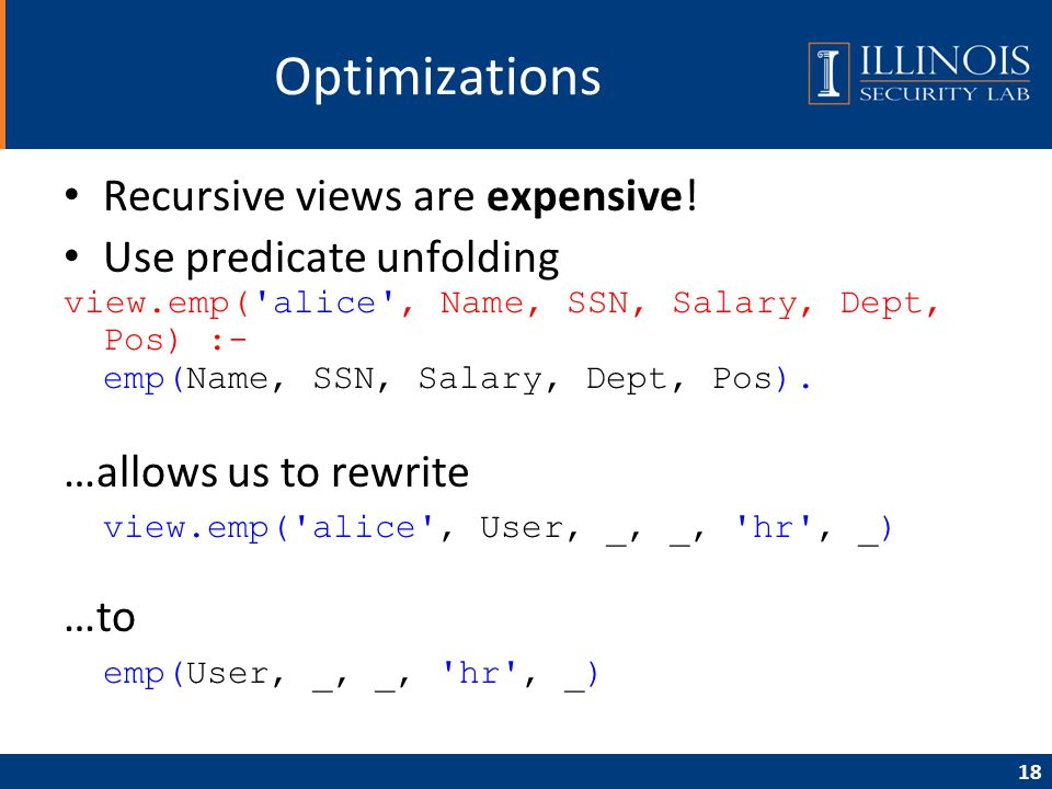 18 Optimizations Recursive views are expensive! Use predicate unfolding view.emp('alice', Name, SSN, Salary, Dept, Pos) :- emp(Name, SSN, Salary, Dept