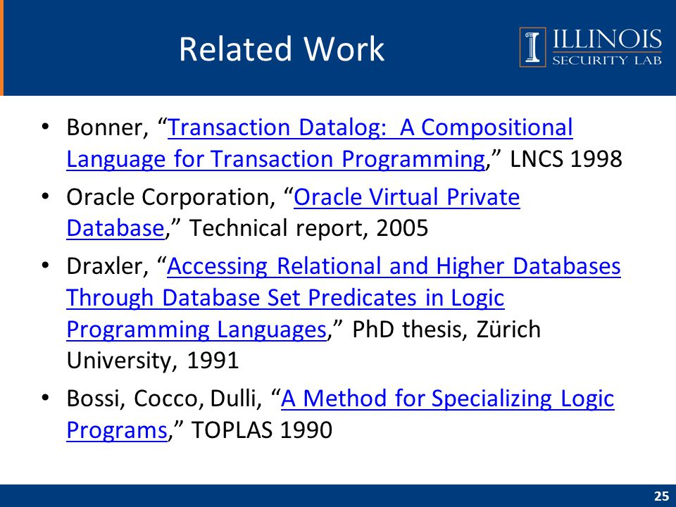 25 Related Work Bonner, Transaction Datalog: A Compositional Language for Transaction Programming, LNCS 1998Transaction Datalog: A Compositional Language for Transaction Programming Oracle Corporation, Oracle Virtual Private Database, Technical report, 2005Oracle Virtual Private Database Draxler, Accessing Relational and Higher Databases Through Database Set Predicates in Logic Programming Languages, PhD thesis, Zürich University, 1991Accessing Relational and Higher Databases Through Database Set Predicates in Logic Programming Languages Bossi, Cocco, Dulli, A Method for Specializing Logic Programs, TOPLAS 1990A Method for Specializing Logic Programs