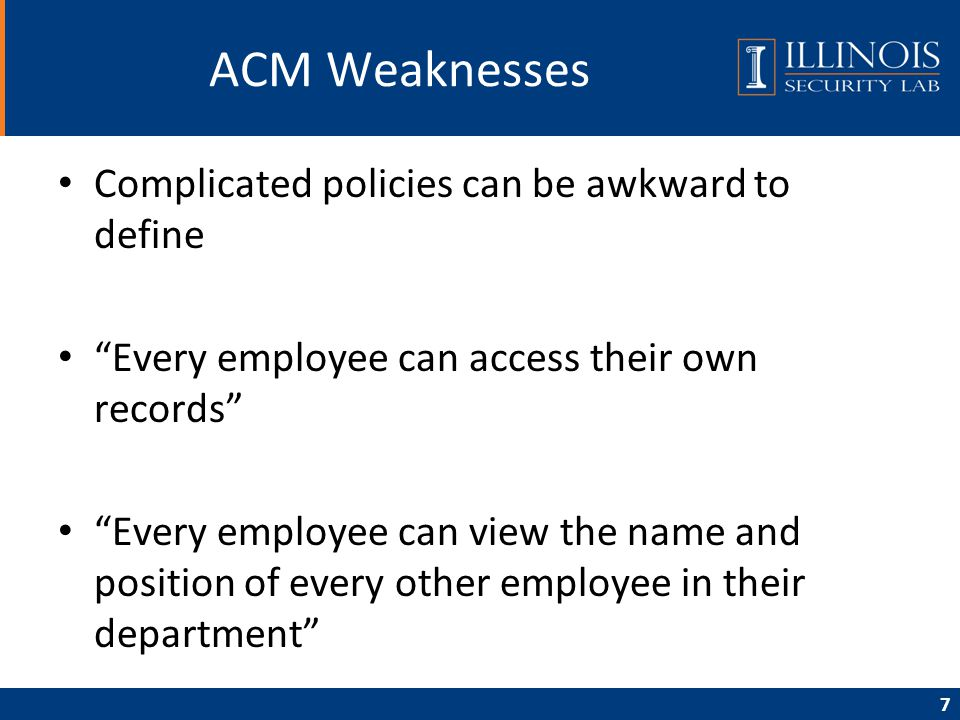 "7 ACM Weaknesses Complicated policies can be awkward to define ""Every employee can access their own records"" ""Every employee can view the name and pos"