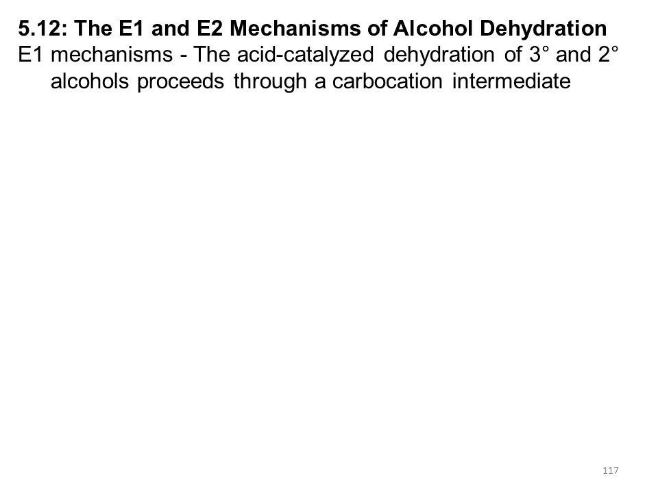 117 5.12: The E1 and E2 Mechanisms of Alcohol Dehydration E1 mechanisms - The acid-catalyzed dehydration of 3° and 2° alcohols proceeds through a carb