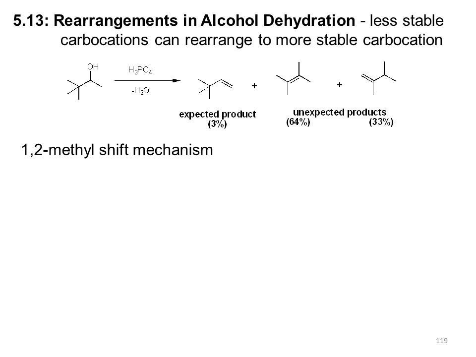 119 5.13: Rearrangements in Alcohol Dehydration - less stable carbocations can rearrange to more stable carbocation 1,2-methyl shift mechanism