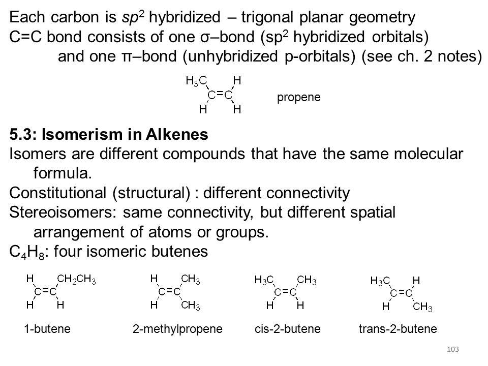 103 Each carbon is sp 2 hybridized – trigonal planar geometry C=C bond consists of one σ–bond (sp 2 hybridized orbitals) and one π–bond (unhybridized