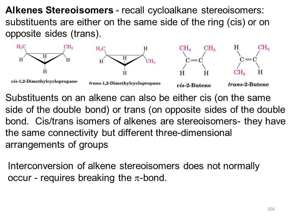 104 Alkenes Stereoisomers - recall cycloalkane stereoisomers: substituents are either on the same side of the ring (cis) or on opposite sides (trans).