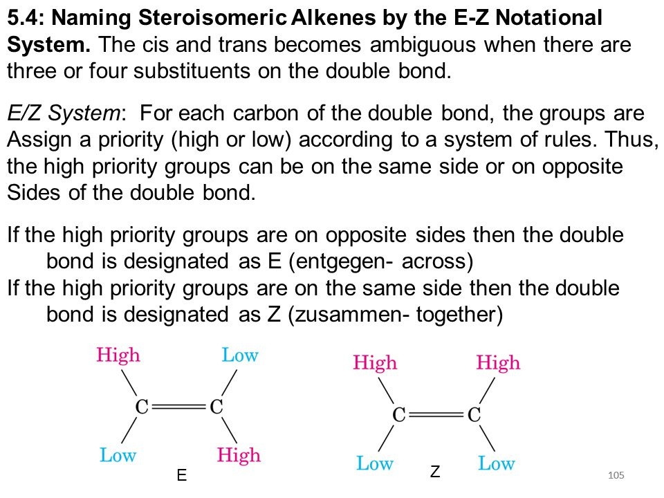 105 5.4: Naming Steroisomeric Alkenes by the E-Z Notational System. The cis and trans becomes ambiguous when there are three or four substituents on t