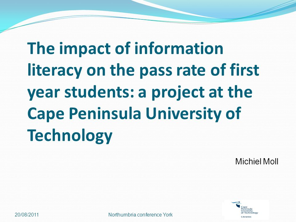 The impact of information literacy on the pass rate of first year students: a project at the Cape Peninsula University of Technology Michiel Moll 20/08/2011Northumbria conference York