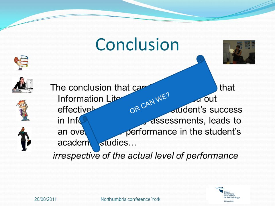Conclusion 20/08/2011Northumbria conference York The conclusion that can be drawn then is that Information Literacy training carried out effectively, as measured by student's success in Information Literacy assessments, leads to an overall better performance in the student's academic studies… irrespective of the actual level of performance OR CAN WE