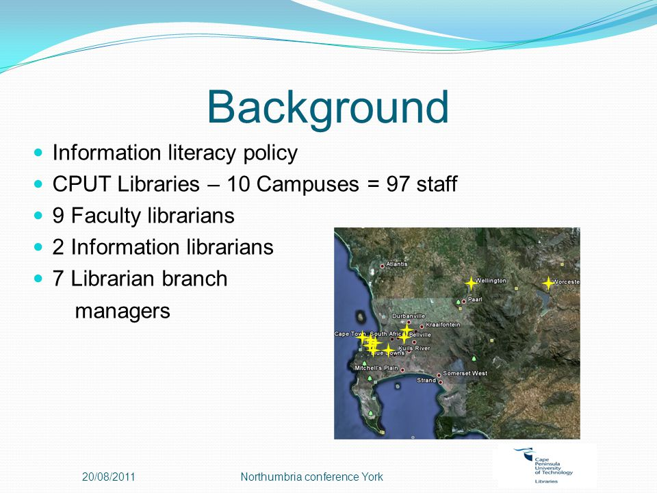 Background Information literacy policy CPUT Libraries – 10 Campuses = 97 staff 9 Faculty librarians 2 Information librarians 7 Librarian branch managers 20/08/2011Northumbria conference York