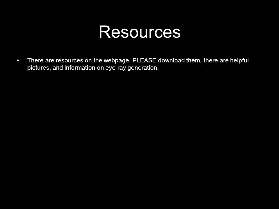 Resources There are resources on the webpage. PLEASE download them, there are helpful pictures, and information on eye ray generation.