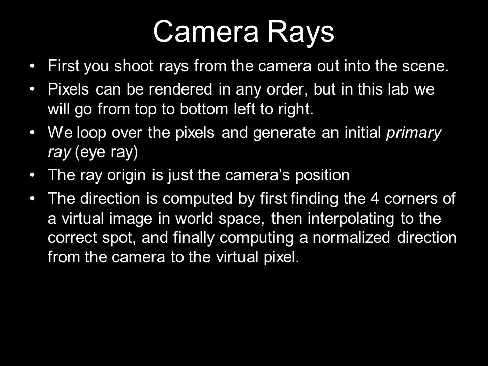 Camera Rays First you shoot rays from the camera out into the scene. Pixels can be rendered in any order, but in this lab we will go from top to botto
