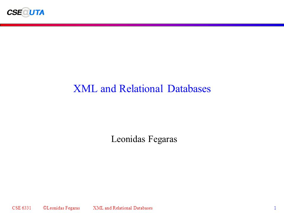 CSE 6331 © Leonidas Fegaras XML and Relational Databases 1 XML and Relational Databases Leonidas Fegaras