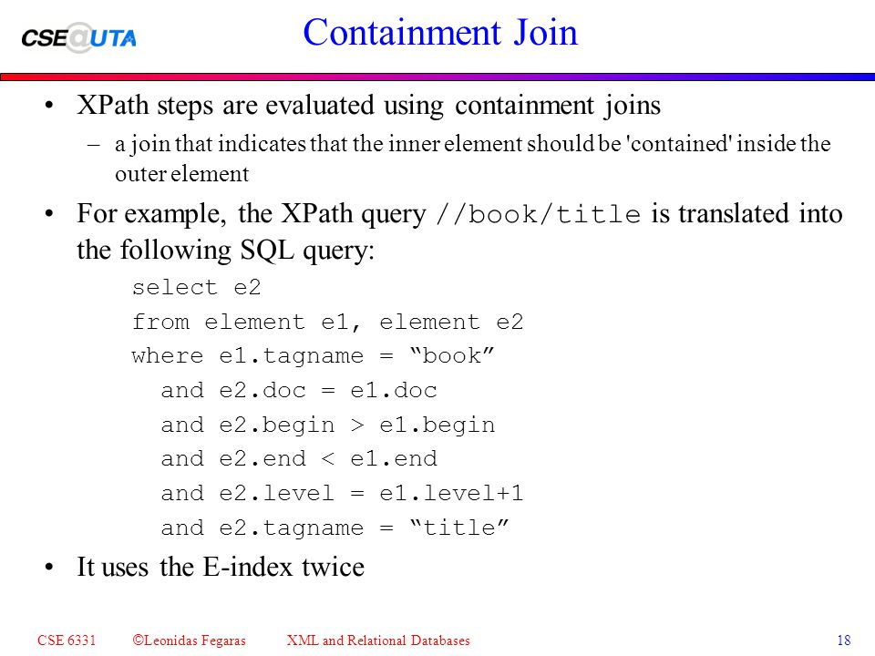CSE 6331 © Leonidas Fegaras XML and Relational Databases 18 Containment Join XPath steps are evaluated using containment joins –a join that indicates that the inner element should be contained inside the outer element For example, the XPath query //book/title is translated into the following SQL query: select e2 from element e1, element e2 where e1.tagname = book and e2.doc = e1.doc and e2.begin > e1.begin and e2.end < e1.end and e2.level = e1.level+1 and e2.tagname = title It uses the E-index twice