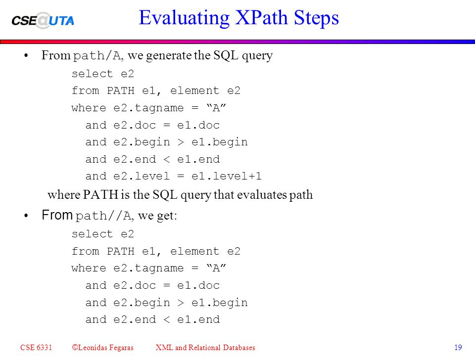 CSE 6331 © Leonidas Fegaras XML and Relational Databases 19 Evaluating XPath Steps From path/A, we generate the SQL query select e2 from PATH e1, element e2 where e2.tagname = A and e2.doc = e1.doc and e2.begin > e1.begin and e2.end < e1.end and e2.level = e1.level+1 where PATH is the SQL query that evaluates path From path//A, we get: select e2 from PATH e1, element e2 where e2.tagname = A and e2.doc = e1.doc and e2.begin > e1.begin and e2.end < e1.end