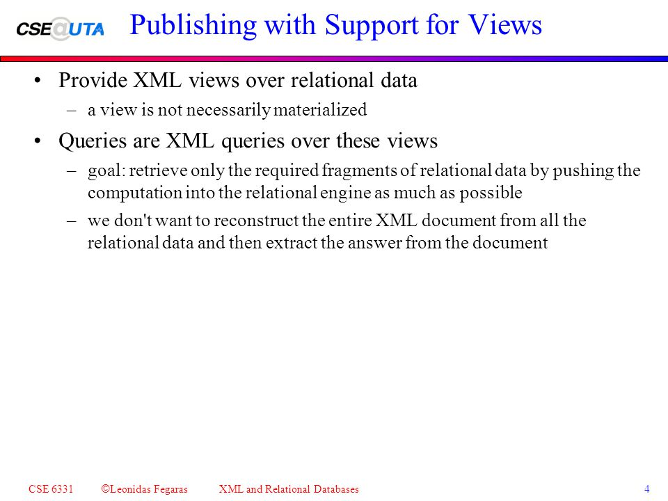 CSE 6331 © Leonidas Fegaras XML and Relational Databases 4 Publishing with Support for Views Provide XML views over relational data –a view is not necessarily materialized Queries are XML queries over these views –goal: retrieve only the required fragments of relational data by pushing the computation into the relational engine as much as possible –we don t want to reconstruct the entire XML document from all the relational data and then extract the answer from the document