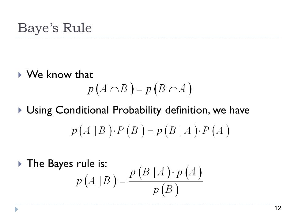 12 Baye's Rule  We know that  Using Conditional Probability definition, we have  The Bayes rule is: