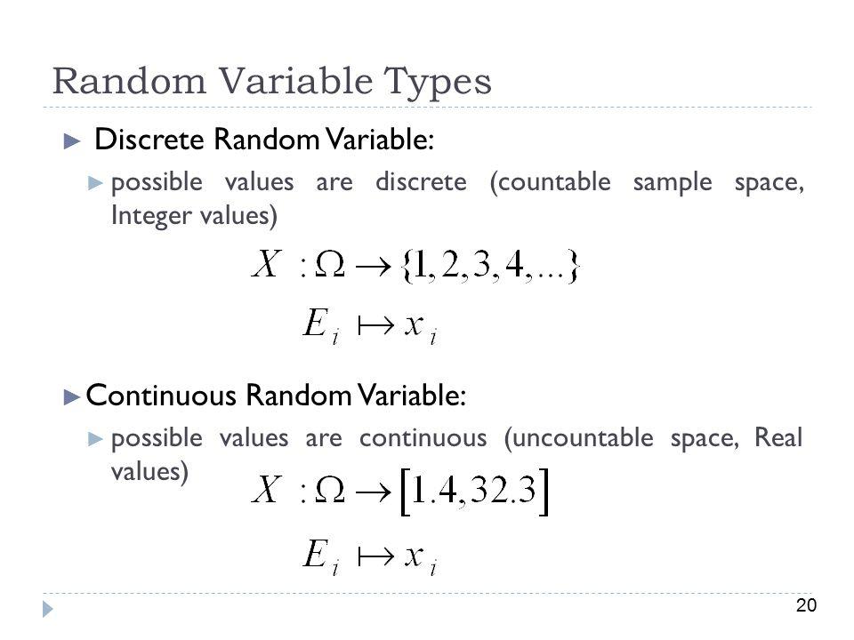 20 Random Variable Types ► Discrete Random Variable: ► possible values are discrete (countable sample space, Integer values) ► Continuous Random Variable: ► possible values are continuous (uncountable space, Real values)