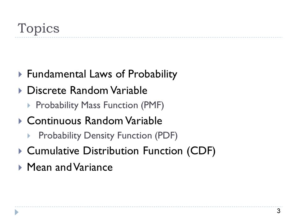 3 Topics  Fundamental Laws of Probability  Discrete Random Variable  Probability Mass Function (PMF)  Continuous Random Variable  Probability Density Function (PDF)  Cumulative Distribution Function (CDF)  Mean and Variance