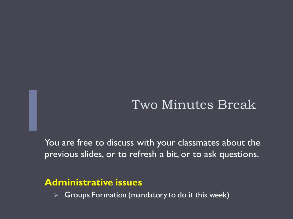 Two Minutes Break You are free to discuss with your classmates about the previous slides, or to refresh a bit, or to ask questions.