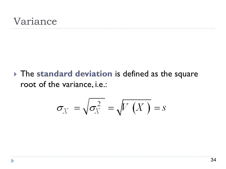 34 Variance  The standard deviation is defined as the square root of the variance, i.e.: