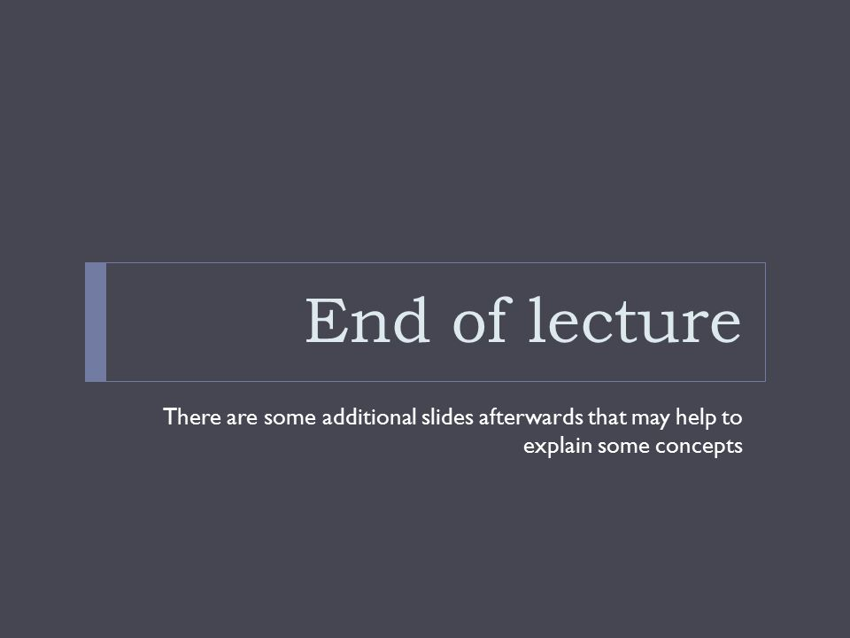 End of lecture There are some additional slides afterwards that may help to explain some concepts