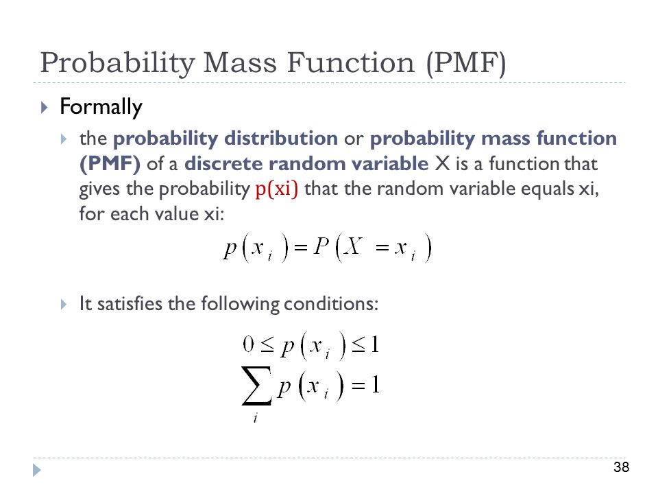 38 Probability Mass Function (PMF)  Formally  the probability distribution or probability mass function (PMF) of a discrete random variable X is a function that gives the probability p(xi) that the random variable equals xi, for each value xi:  It satisfies the following conditions: