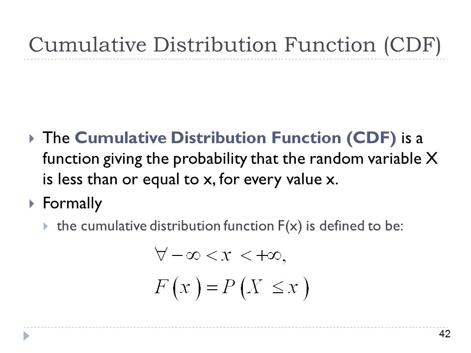 42 Cumulative Distribution Function (CDF)  The Cumulative Distribution Function (CDF) is a function giving the probability that the random variable X is less than or equal to x, for every value x.