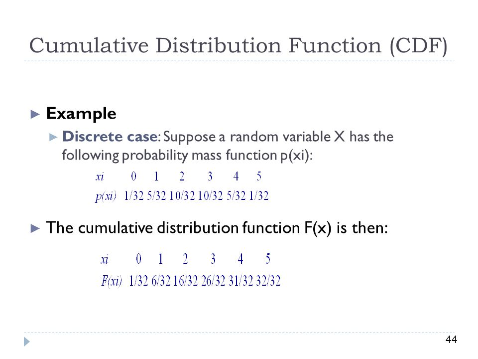 44 Cumulative Distribution Function (CDF) ► Example ► Discrete case: Suppose a random variable X has the following probability mass function p(xi): ► The cumulative distribution function F(x) is then: